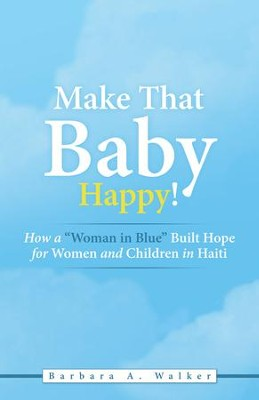 Make That Baby Happy!: How a Woman in Blue Built Hope for Women and Children in Haiti - eBook  -     By: Barbara A. Walker