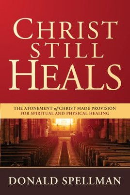 Christ Still Heals: The Atonement of Christ Made Provision for Spiritual and Physical Healing - eBook  -     By: Donald Spellman