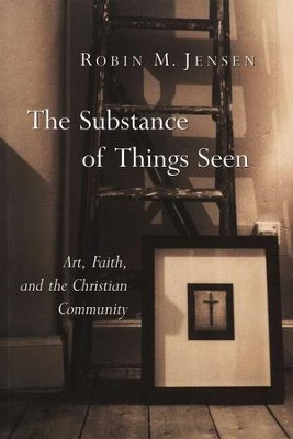 The Substance of Things Seen: Art, Faith, and the Christian Community  -     By: Robin M. Jensen