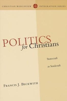 Politics for Christians: Statecraft as Soulcraft  -     By: Francis J. Beckwith