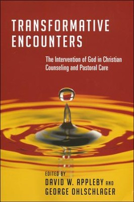 Transformative Encounters: The Intervention of God in Christian Counseling and Pastoral Care  -     Edited By: David W. Appleby, George Ohlschlager