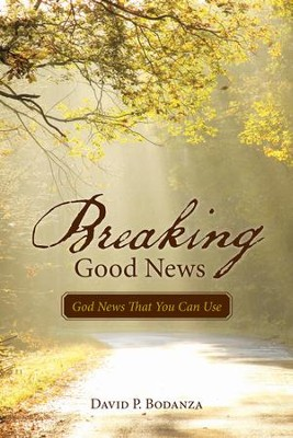 Breaking Good News: God News That You Can Use - eBook  -     By: David P. Bodanza