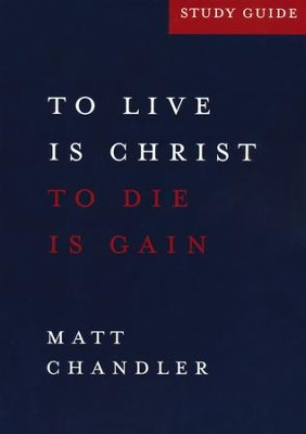 To Live is Christ. To Die is Gain (Philippians) Study Guide  -     By: Matt Chandler