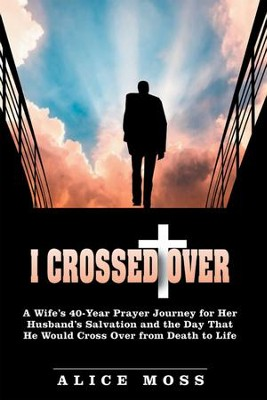 I Crossed Over: A Wifes 40 Year Prayer Journey for Her Husbands Salvation and the Day That He Would Cross over from Death to Life - eBook  -     By: Alice Moss