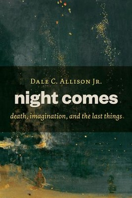 Night Comes: Death, Imagination, and the Last Things - eBook  -     By: Dale C. Allison
