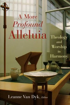 A More Profound Alleluia: Theology and Worship in Harmony  -     Edited By: Leanne Van Dyk     By: Edited by Leanne Van Dyk