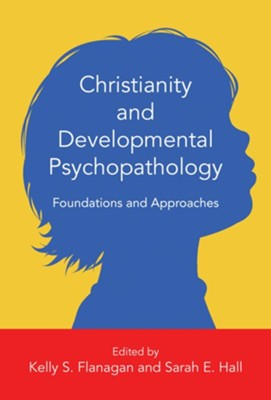 Christianity and Developmental Psychopathology: Foundations and Approaches  -     Edited By: Kelly S. Flanagan, Sarah E. Hall