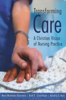 Transforming Care: A Christian Vision of Nursing Practice  -     By: Mary Molewyk Doornbos, Ruth E. Groenhout, Kenda G. Hotz