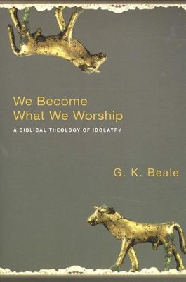 We Become What We Worship: A Biblical Theology of Idolatry  -     By: G.K. Beale