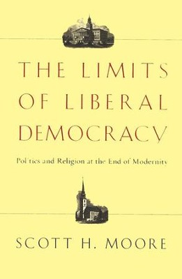 The Limits of Liberal Democracy: Politics and Religion at the End of Modernity  -     By: Scott H. Moore
