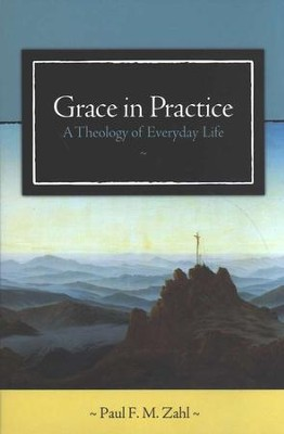 Grace in Practice: A Theology of Everyday Life  -     By: Paul F.M. Zahl