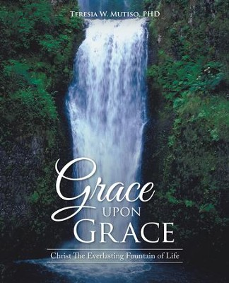 Grace Upon Grace: Christ the Everlasting Fountain of Life - eBook  -     By: Teresia W. Mutiso