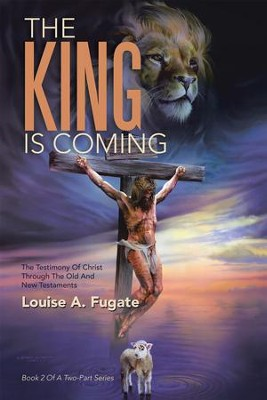 THE KING IS COMING: THE TESTIMONY of CHRIST THROUGH the OLD and NEW TESTAMENTS - eBook  -     By: Louise A. Fugate