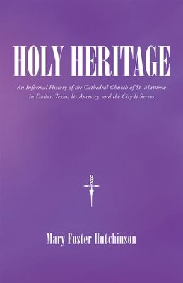 Holy Heritage: An Informal History of the Cathedral Church of St. Matthew in Dallas, Texas, Its Ancestry, and the City It Serves - eBook  -     By: Mary Foster Hutchinson