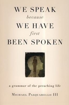 We Speak Because We Have First Been Spoken: A Grammar of the Preaching Life  -     By: Michael Pasquarello III