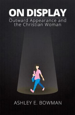 On Display: Outward Appearance and the Christian Woman - eBook  -     By: Ashley E. Bowman