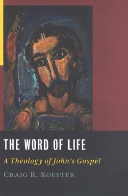 The Word of Life: A Theology of John's Gospel   -     By: Craig R. Koester