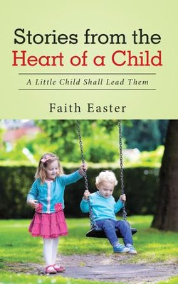 Stories from the Heart of a Child: A Little Child Shall Lead Them - eBook  -     By: Faith Easter