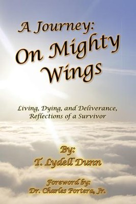 A Journey: on Mighty Wings: Living, Dying, and Deliverance, Reflections of a Survivor - eBook  -     By: T. Lydell Dunn