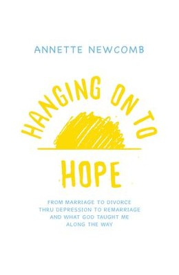 Hanging on to Hope: From Marriage to Divorce Thru Depression to Remarriage and What God Taught Me Along the Way - eBook  -     By: Annette Newcomb