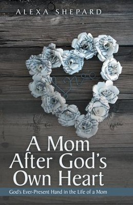 A Mom After God's Own Heart: Gods Ever-Present Hand in the Life of a Mom - eBook  -     By: Alexa Shepard