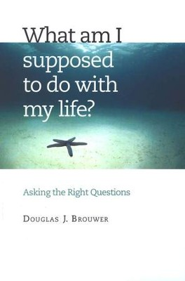 What Am I Supposed to Do with My Life?: Asking the  Right Questions  -     By: Douglas J. Brouwer