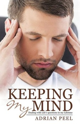 Keeping My Mind: Dealing with Lifes Questions in My Lifetime - eBook  -     By: Adrian Peel
