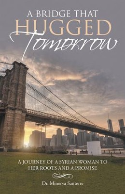A Bridge That Hugged Tomorrow: A Journey of a Syrian Woman to Her Roots and a Promise - eBook  -     By: Dr. Minerva Santerre