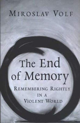 The End of Memory: Remembering Rightly in a Violent World  -     By: Miroslav Volf