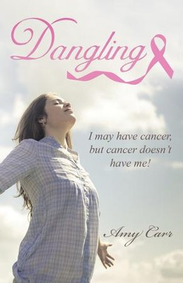 Dangling: I May Have Cancer, but Cancer Doesn't Have Me! - eBook  -     By: Amy Carr