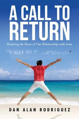 A Call to Return: Restoring the Roots of Our Relationship with Jesus - eBook  -     By: Dan Alan Rodriguez