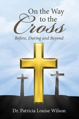 On the Way to the Cross: Before, During and Beyond - eBook  -     By: Dr. Patricia Louise Wilson