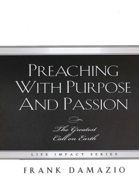 Preaching With Purpose And Passion: The Greatest Call on Earth  -     By: Frank Damazio