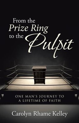 From the Prize Ring to the Pulpit: One Man's Journey to a Lifetime of Faith - eBook  -     By: Carolyn Rhame Kelley