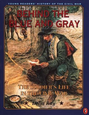 Behind the Blue and the Gray: The Solider's Life in the Civil War   -     By: Delia Ray