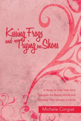 Kissing Frogs and Trying on Shoes: A Study to Help Teen Girls Navigate the Dating World and Develop Their Identity in Christ - eBook  -     By: Michele Corgiat