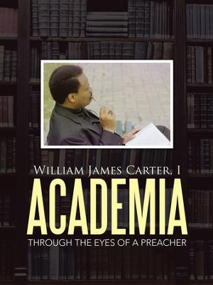 Academia: Through the Eyes of a Preacher - eBook  -     By: I. William James Carter