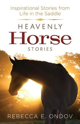 Heavenly Horse Stories: Inspirational Stories from Life in the Saddle - eBook  -     By: Rebecca E. Ondov