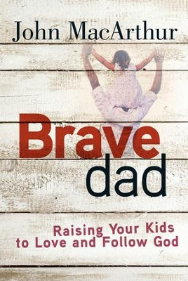 Brave Dad: Raising Your Kids to Love and Follow God - eBook  -     By: John MacArthur