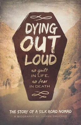 Dying Out Loud: No Guilt in Life, No Fear in Death  -     By: Shawn Smucker