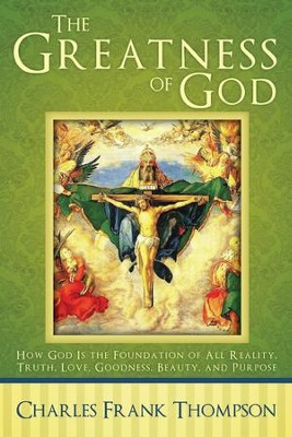 The Greatness of God: How God Is the Foundation of All Reality, Truth, Love, Goodness, Beauty, and Purpose - eBook  -     By: Charles Frank Thompson