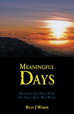 Meaningful Days: Developing Our View of God and His Ways - eBook  -     By: Ryan J. Weber