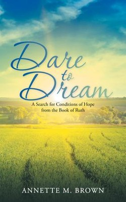 Dare to Dream: A Search for Conditions of Hope from the Book of Ruth - eBook  -     By: Annette M. Brown
