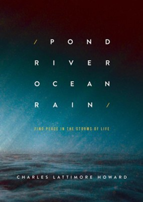 Pond River Ocean Rain: Find Peace in the Storms of Life  -     By: Charles Lattimore Howard