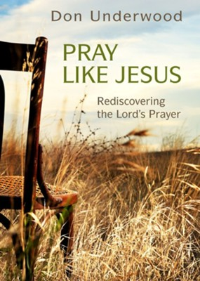Pray Like Jesus: Rediscovering the Lord's Prayer  -     By: Don Underwood