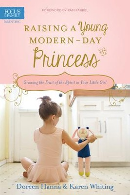 Raising a Young Modern-Day Princess: Growing the Fruit of the Spirit in Your Little Girl - eBook  -     By: Doreen Hanna, Karen Whiting, Pam Farrel