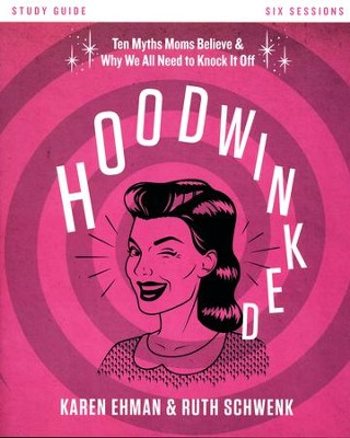 Hoodwinked Study Guide  -     By: Karen Ehman, Ruth Schwenk