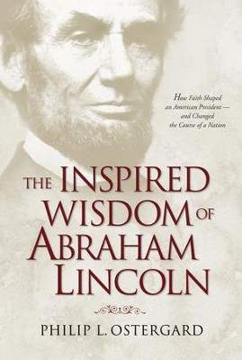 The Inspired Wisdom of Abraham Lincoln: How Faith Shaped an American President - and Changed the Course of a Nation - eBook  -     By: Philip Ostergard