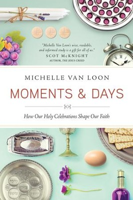 Moments & Days: How Our Holy Celebrations Shape Our Faith - eBook  -     By: Michelle Van Loon