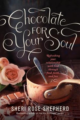 Chocolate for Your Soul: Food, Faith, and Fun to Satisfy Your Deepest Craving - eBook  -     By: Sheri Rose Shepherd